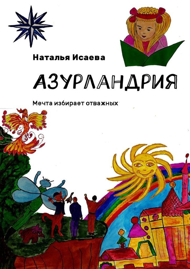 Наталья Исаева Азурландрия. Мечта избирает отважных виражи моей судьбы