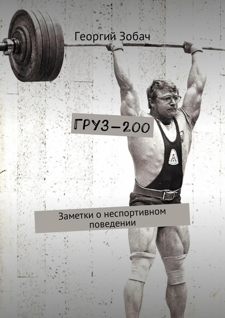 Георгий Зобач Груз-200. Заметки онеспортивном поведении цена