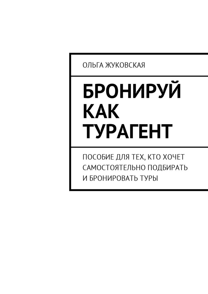 Ольга Жуковская Бронируй как турагент. Пособие для тех, кто хочет самостоятельно подбирать ибронироватьтуры туры 001