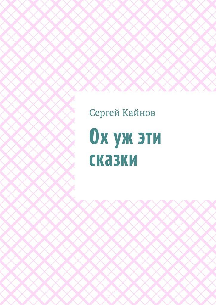 Сергей Владимирович Кайнов Ох уж эти сказки