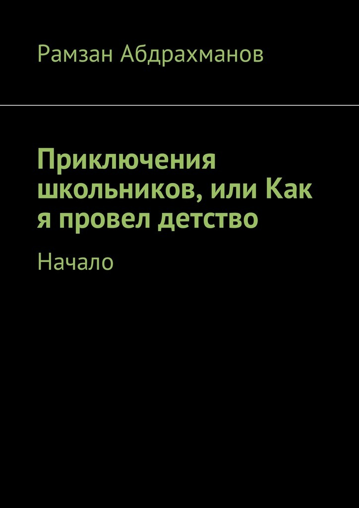 Рамзан Умарович Абдрахманов Приключения школьников, или Как я провел детство. Начало анатолий диденко записки свободного человека или как я провел детство