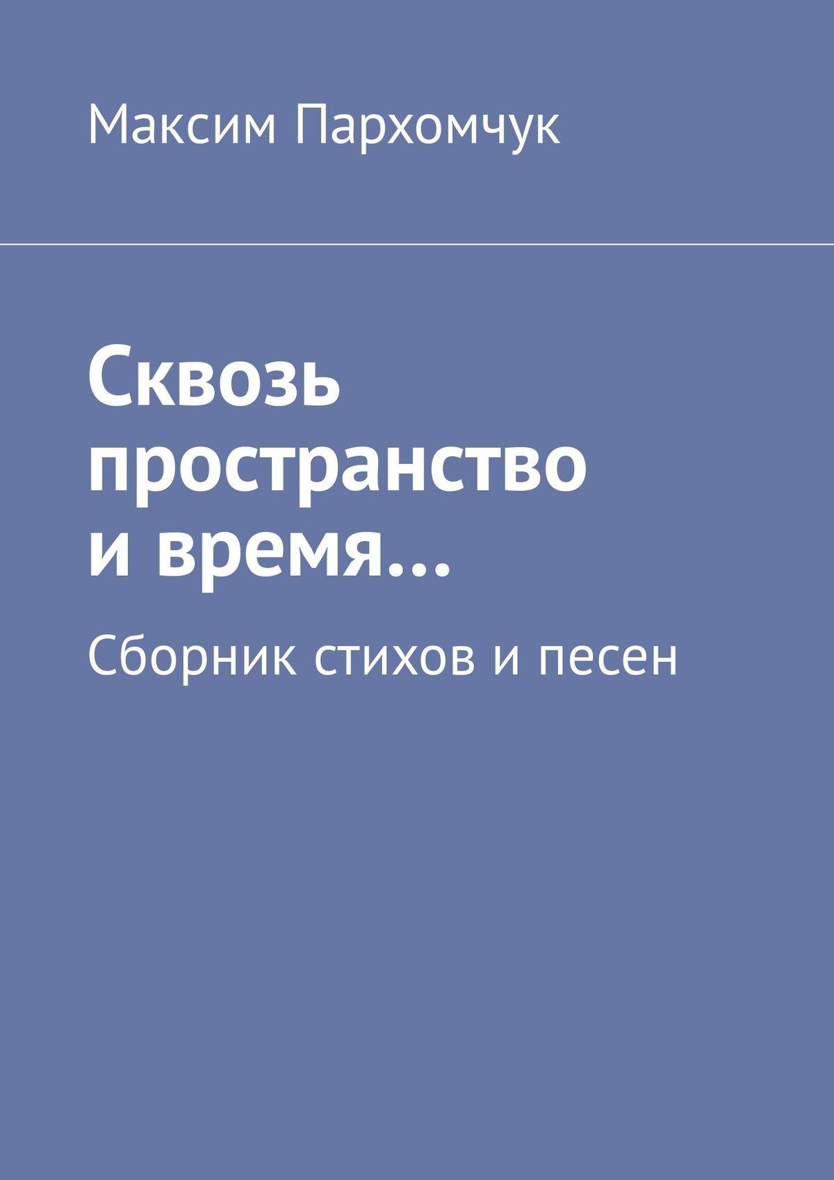 Максим Пархомчук Сквозь пространство ивремя… Сборник стихов ипесен