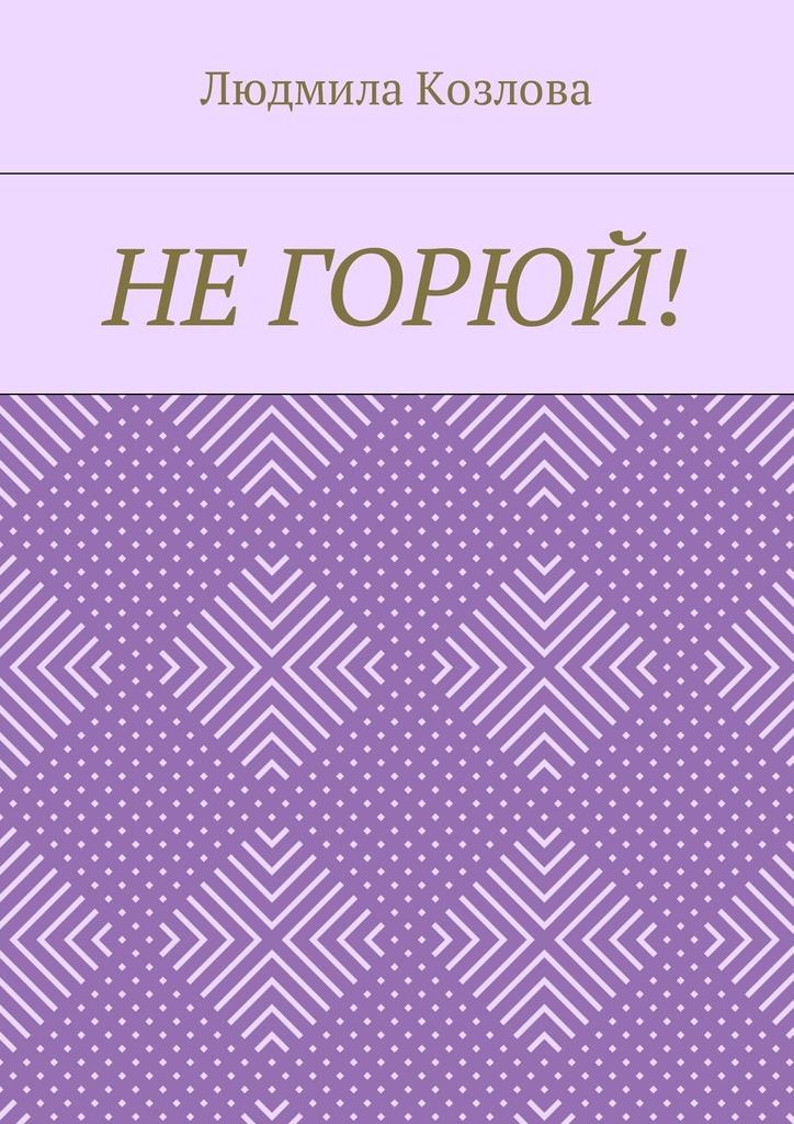 Людмила Максимовна Козлова Не горюй! людмила максимовна козлова мой сын– ангел