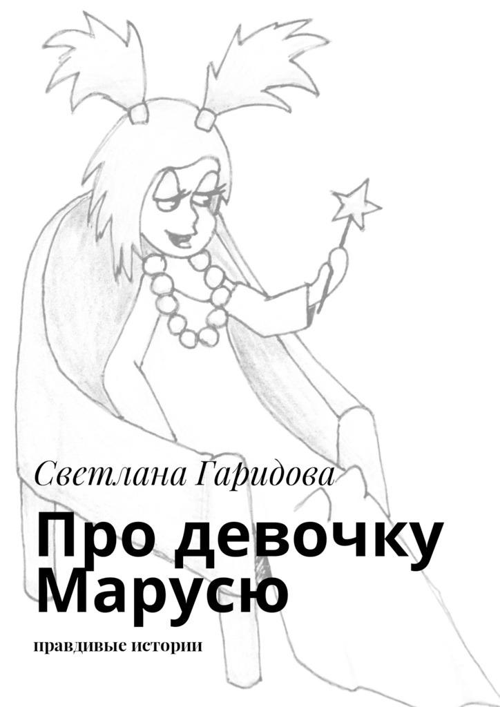 Светлана Анатольевна Гаридова Про девочку Марусю. Правдивые истории