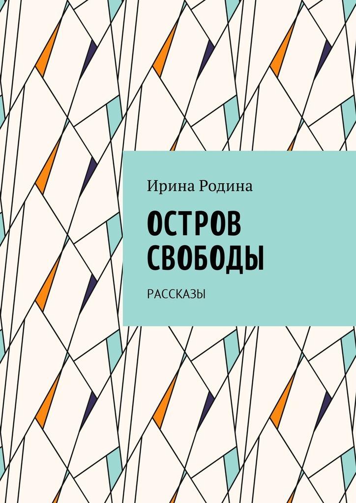 Ирина Родина Остров Свободы. Рассказы