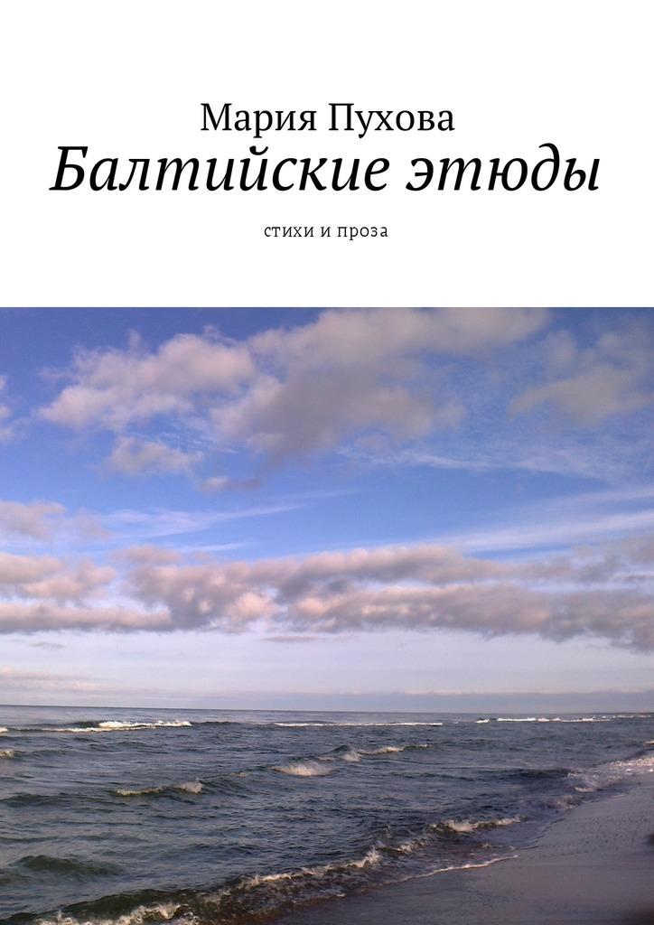 Мария Пухова Балтийские этюды. Стихи ипроза ойя в этюды о любви