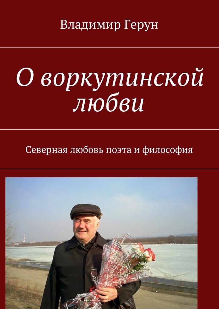 Владимир Герун О воркутинской любви. Северная любовь поэта ифилософия