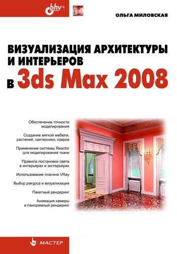 Ольга Миловская Визуализация архитектуры и интерьеров в 3ds Max 2008 миловская о 3ds max 2018 и 2019 дизайн интерьеров и архитектуры