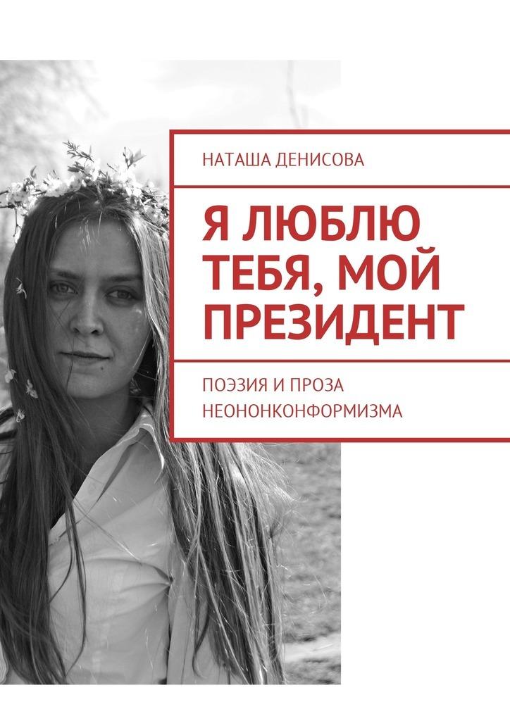 Наташа Денисова Я люблю тебя, мой президент. Поэзия и проза неононконформизма наташа денисова я люблю тебя мой президент поэзия и проза неононконформизма