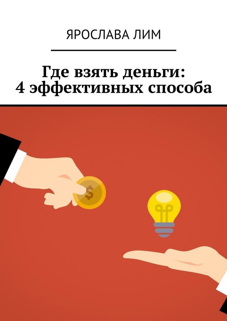 Ярослава Лим Где взять деньги: 4эффективных способа ян арт внятное руководство для обычного человека где как и на что взять деньги