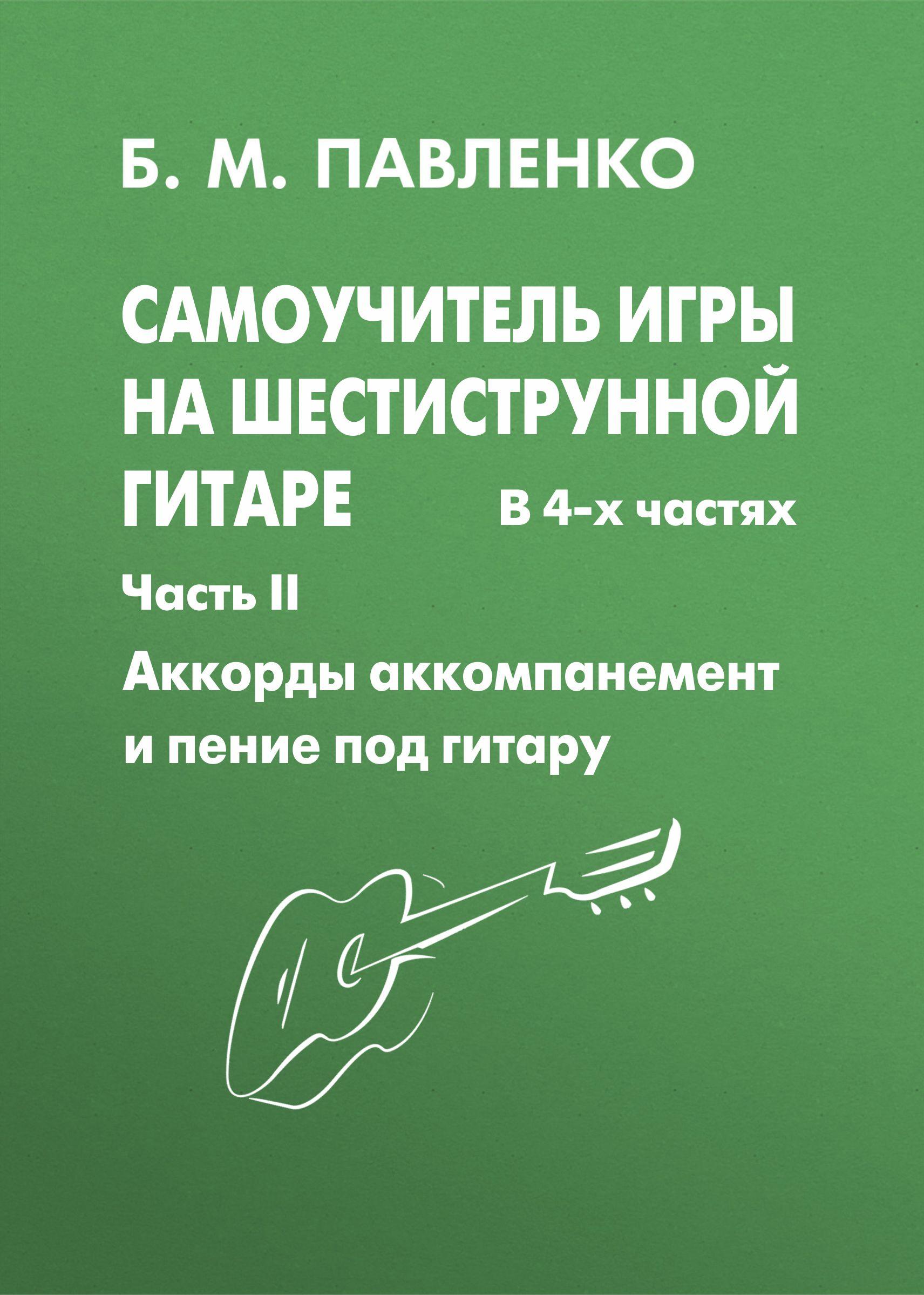 Б. М. Павленко Самоучитель игры на шестиструнной гитаре. Аккорды, аккомпанемент и пение под гитару. II часть б м павленко самоучитель игры на шестиструнной гитаре аккорды аккомпанемент и пение под гитару