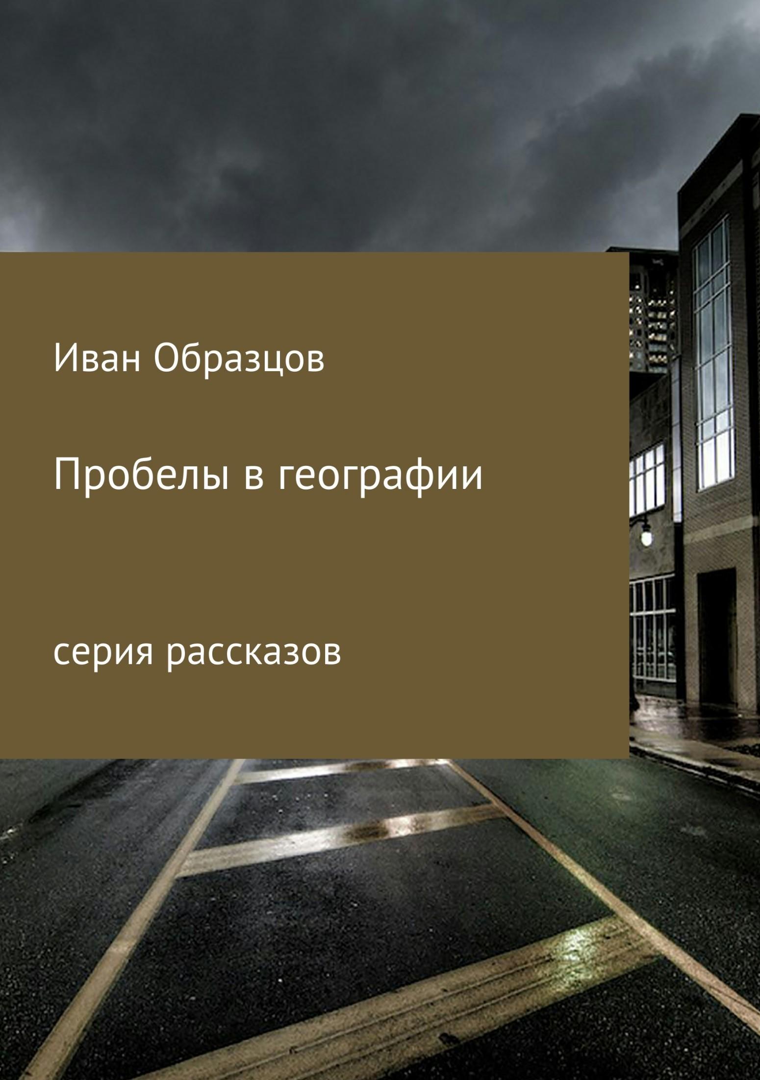 Иван Юрьевич Образцов Пробелы в географии. Серия рассказов цены онлайн