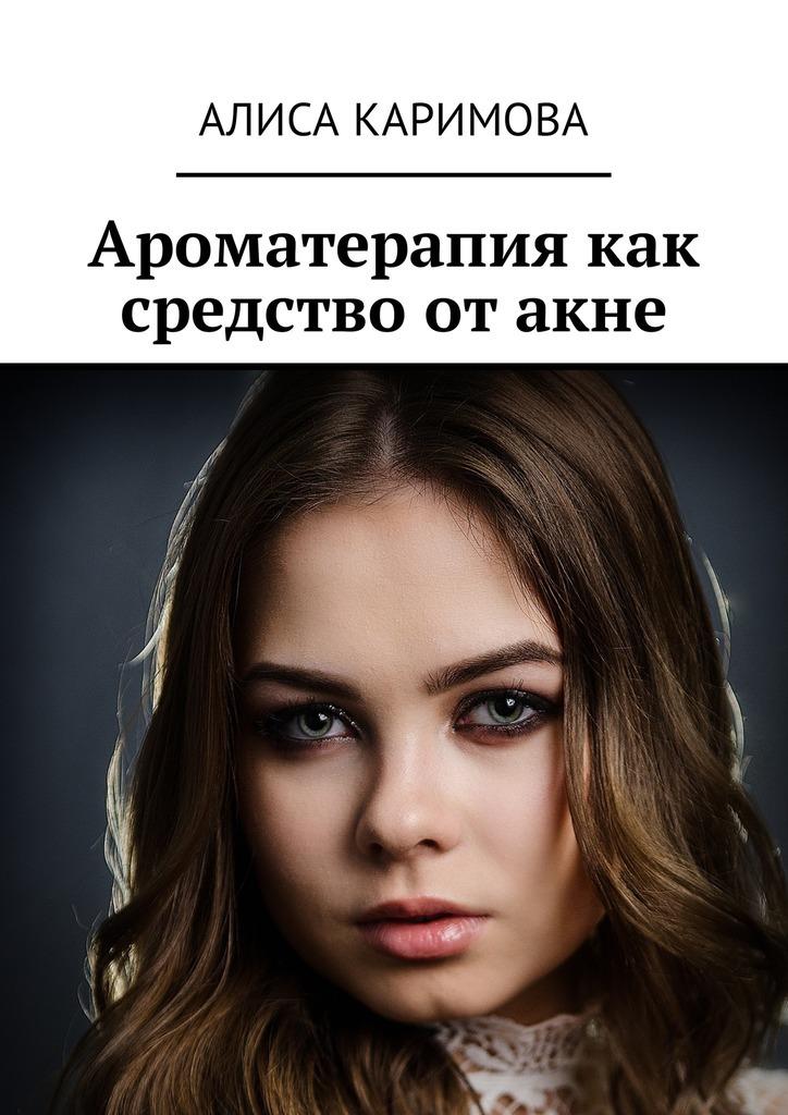 Алиса Каримова Ароматерапия как средство от акне вайнона угри ремонт essence 1 акне разбавить оспу в индии для лица