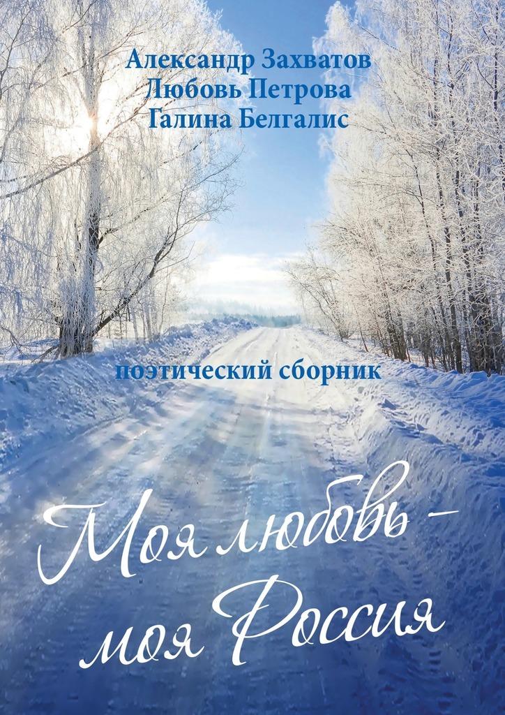 цены Александр Захватов Моя любовь – моя Россия. Поэтический сборник
