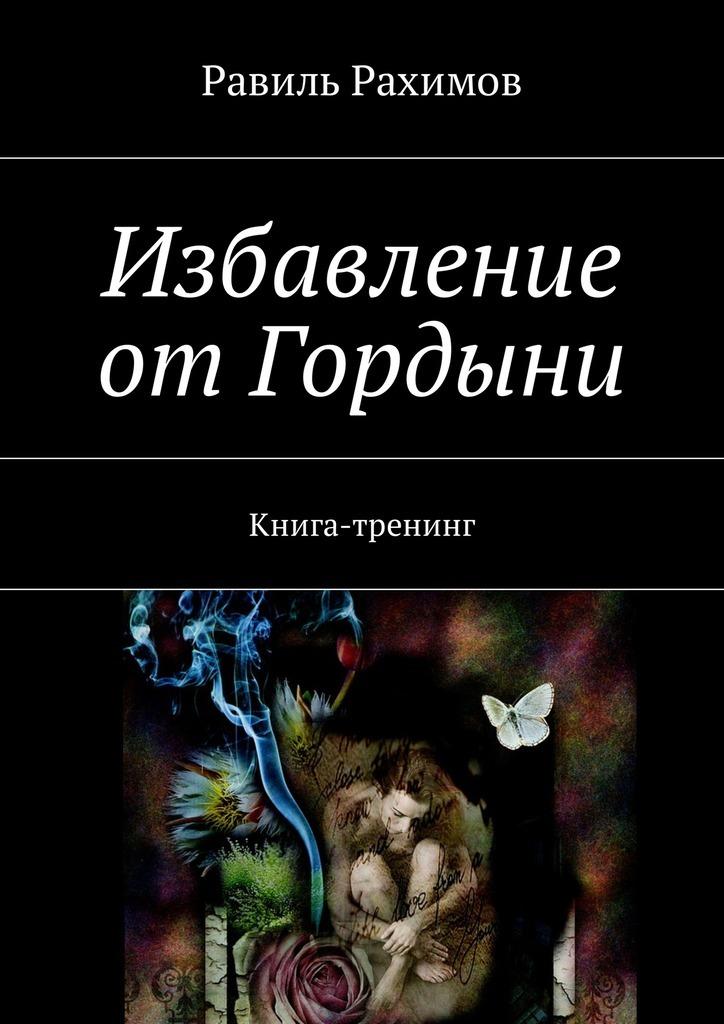 Равиль Рахимов Избавление отГордыни. Книга-тренинг