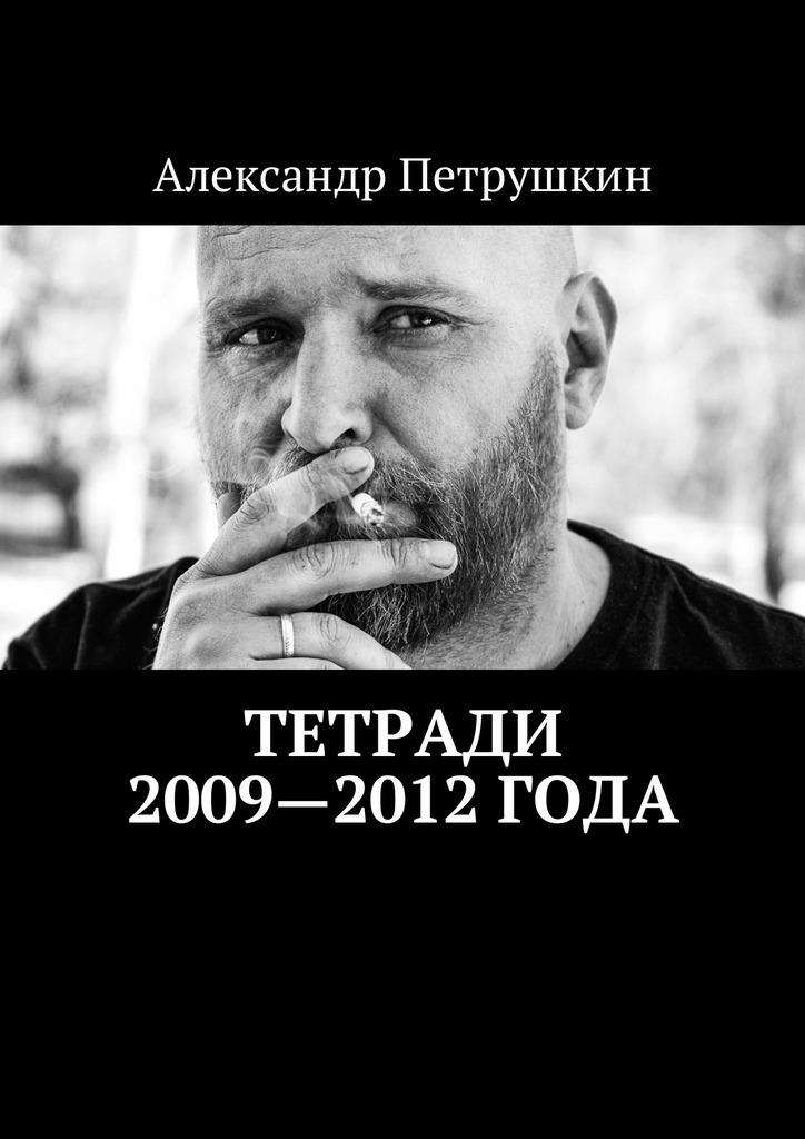 Александр Петрушкин Тетради 2009—2012года александр петрушкин тетради 2008 года