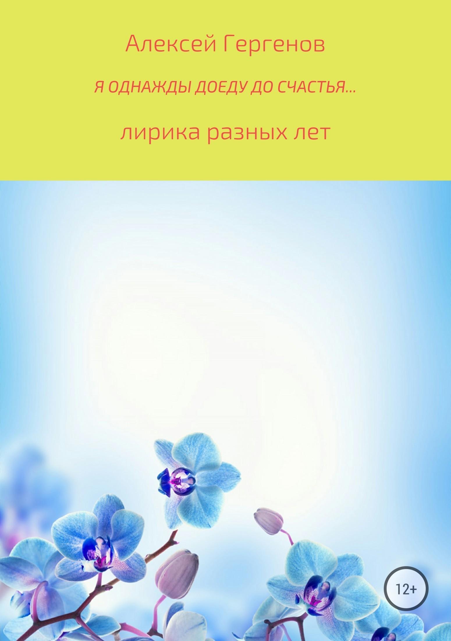 Алексей Юрьевич Гергенов Я однажды доеду до счастья пётр борисович рязанов лирические этюды