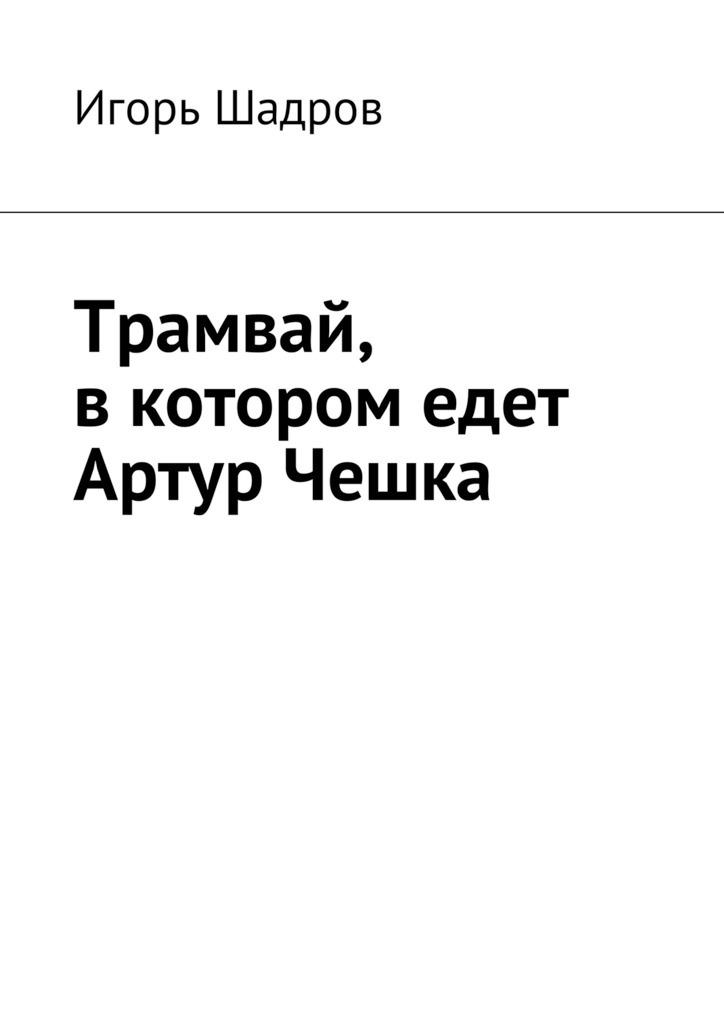 Игорь Шадров Трамвай, вкотором едет Артур Чешка