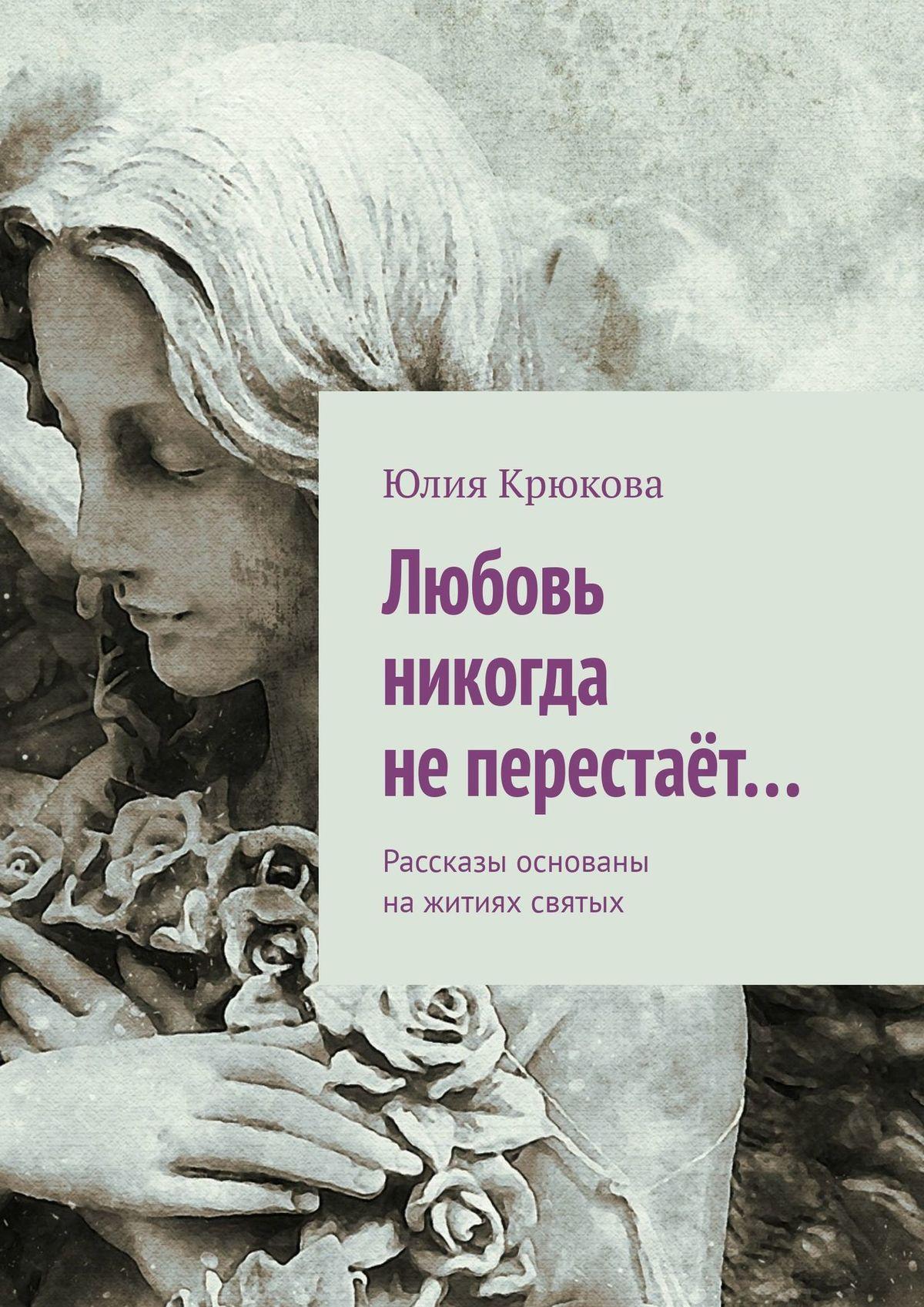 Юлия Крюкова Любовь никогда неперестаёт… любовь земная здоровье что это такое и как его сохранить