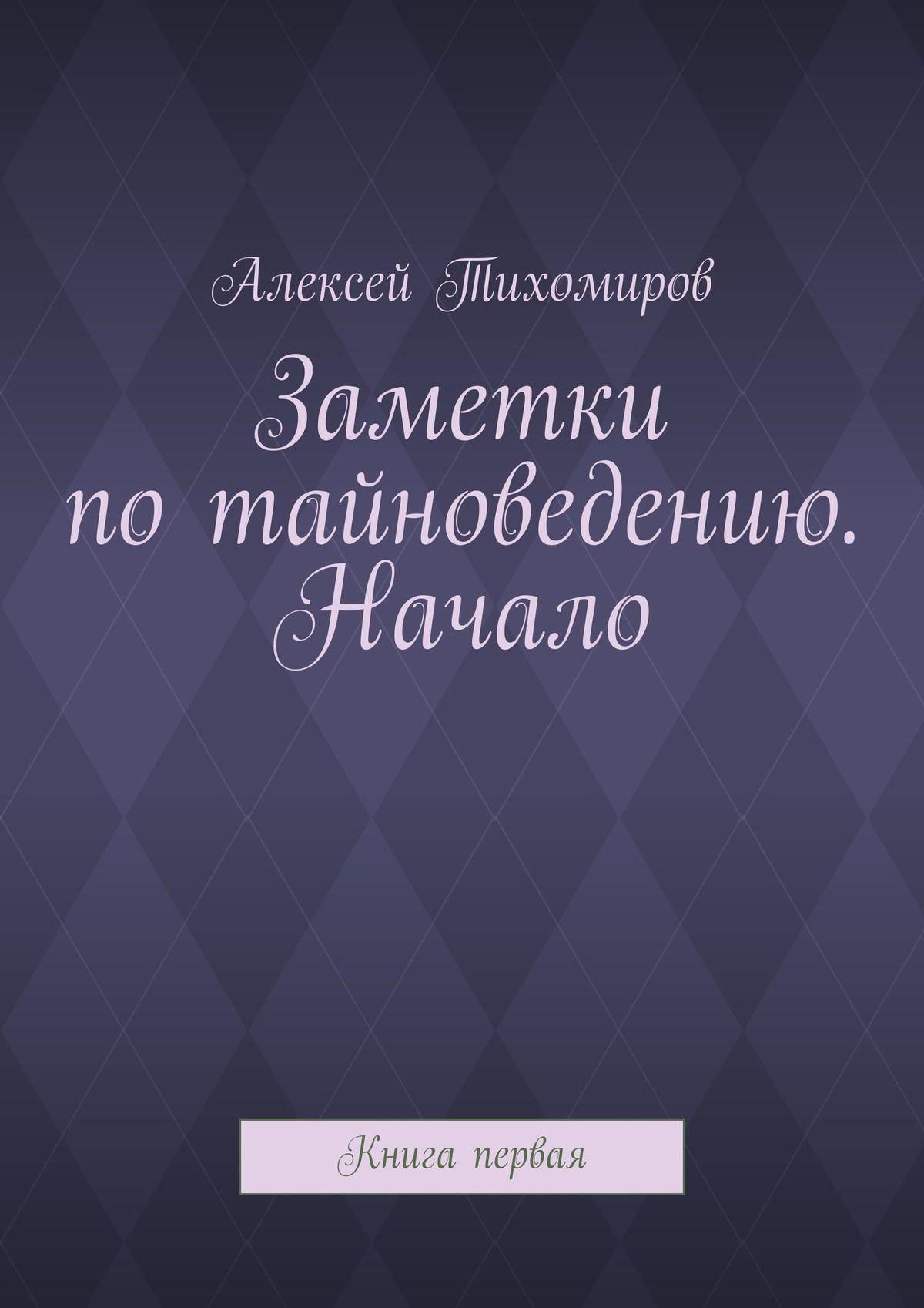 Алексей Тихомиров Заметки потайноведению. Начало. Книга первая стоимость