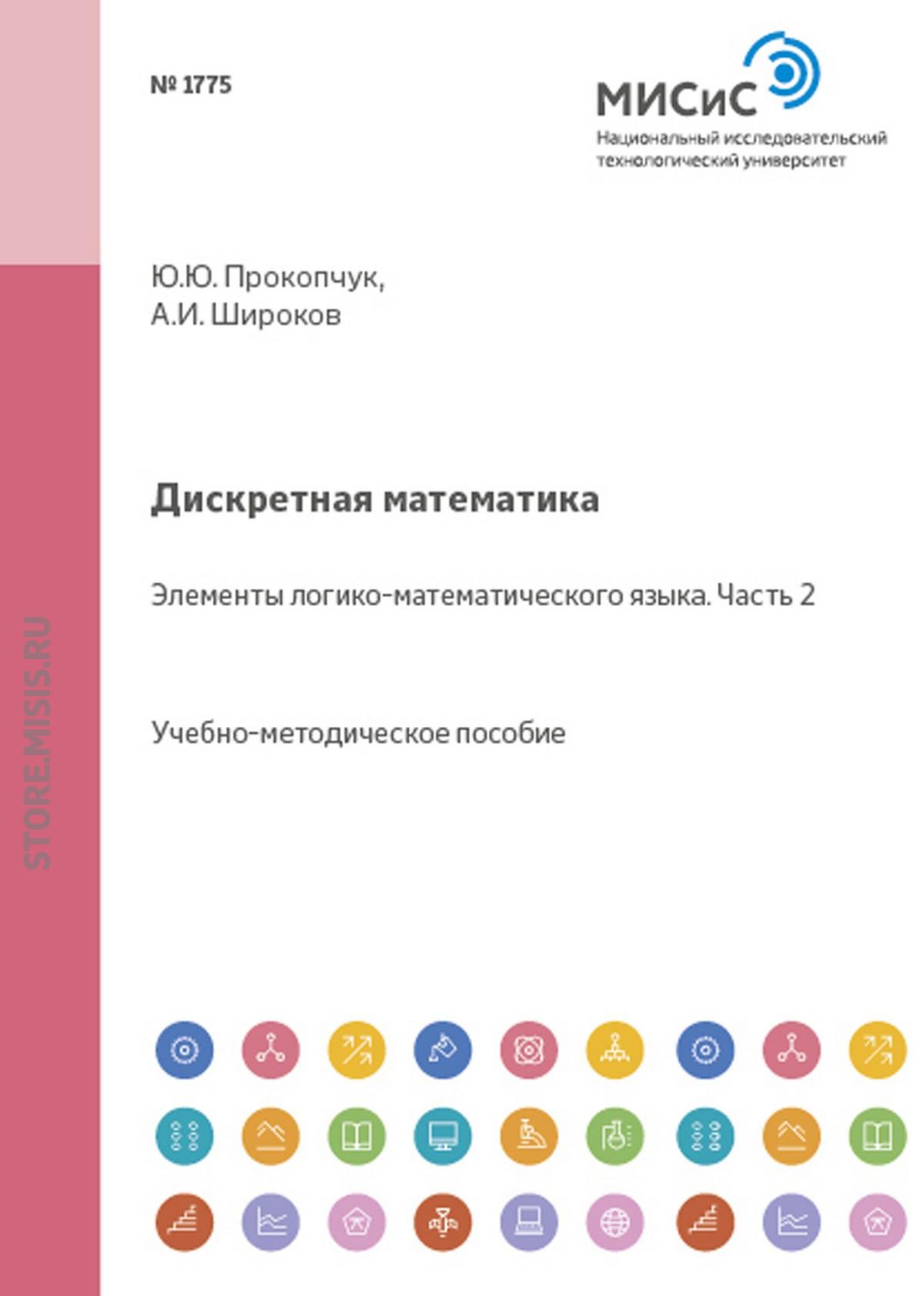 А. И. Широков Дискретная математика. Элементы логико-математического языка. Часть II а и широков дискретная математика основные теоретико множественные конструкции часть v