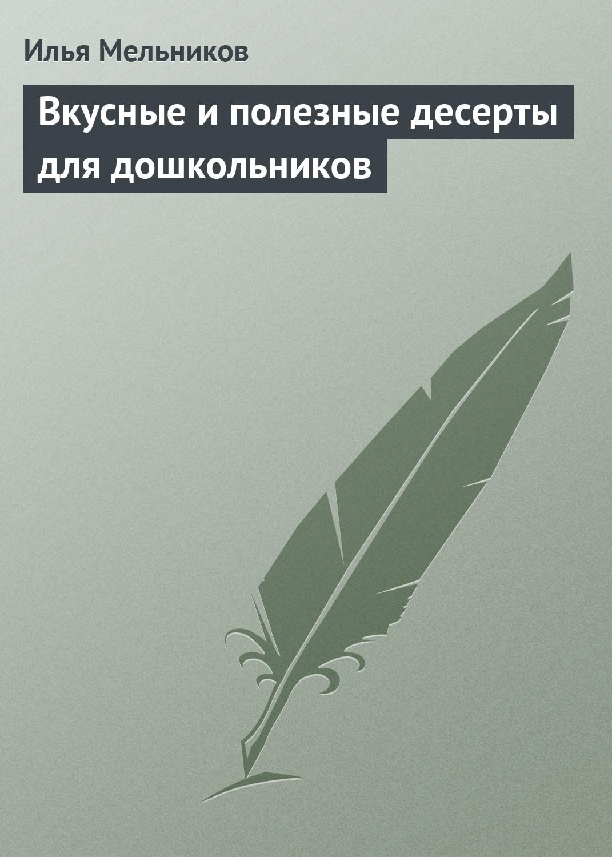 Илья Мельников Вкусные и полезные десерты для дошкольников