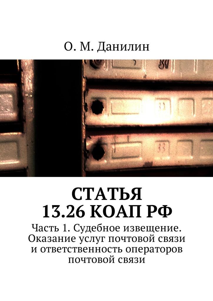 О. М. Данилин Статья 13.26 КоАП РФ. Часть 1. Судебное извещение. Оказание услуг почтовой связи и ответственность операторов почтовой связи