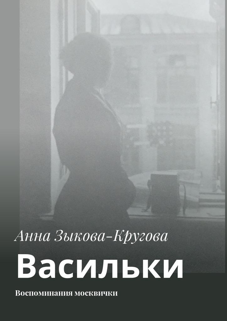Анна Зыкова-Кругова Васильки. Воспоминания москвички кардашова анна алексеевна а ты какой