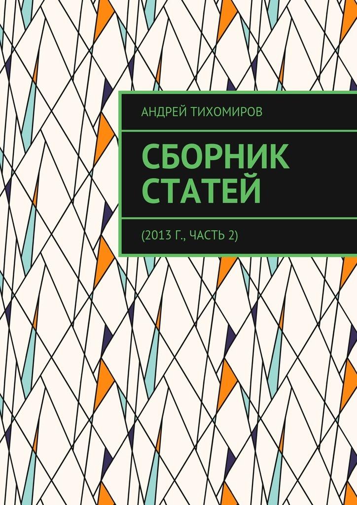 Андрей Тихомиров Сборник статей. 2013 г., часть 2 цены
