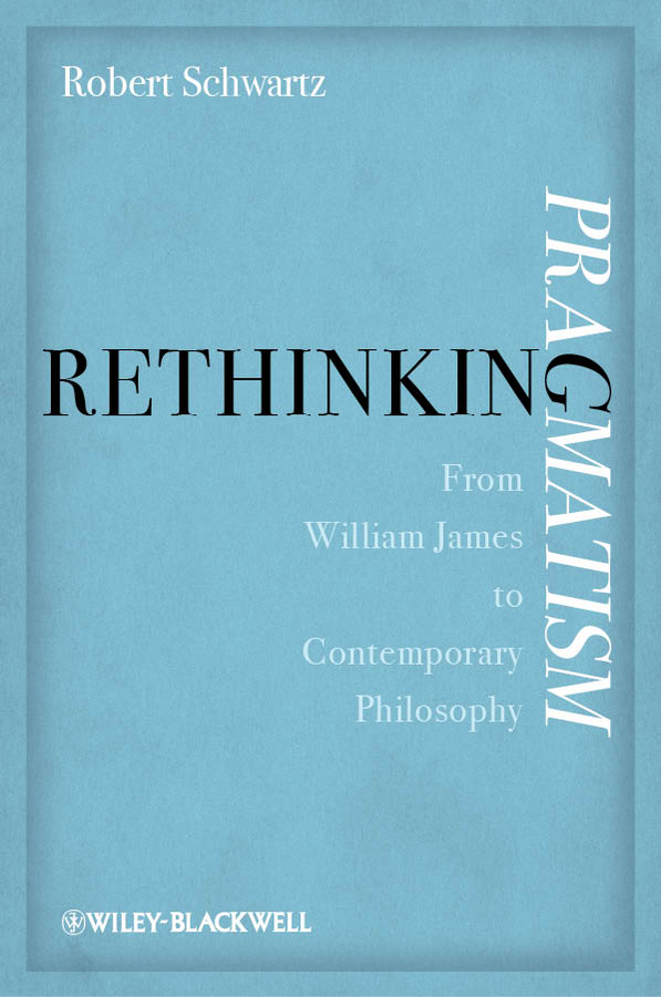 Robert Schwartz Rethinking Pragmatism. From William James to Contemporary Philosophy pragmatism for the perplexed