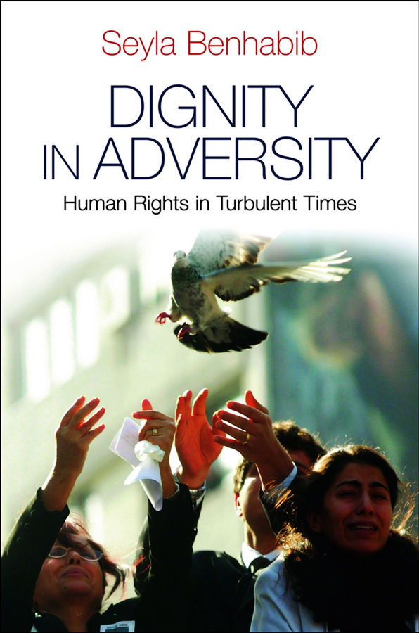 Seyla Benhabib Dignity in Adversity. Human Rights in Troubled Times victims stories and the advancement of human rights