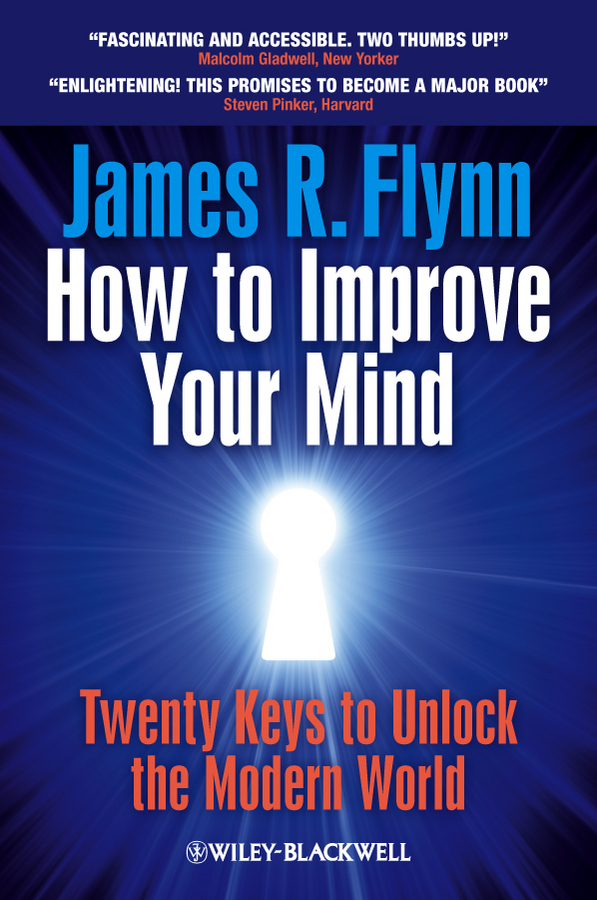 James R. Flynn How To Improve Your Mind. 20 Keys to Unlock the Modern World