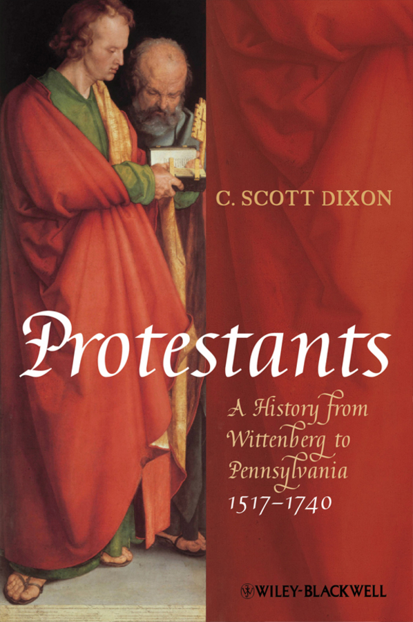 C. Dixon Scott Protestants. A History from Wittenberg to Pennsylvania 1517 - 1740 kenneth appold g the reformation a brief history