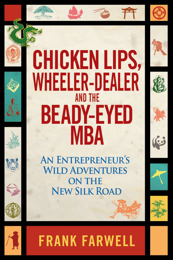 Frank Farwell Chicken Lips, Wheeler-Dealer, and the Beady-Eyed M.B.A. An Entrepreneur's Wild Adventures on the New Silk Road harold wheeler the story of napoleon
