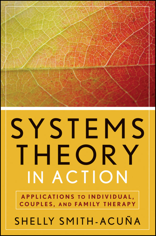 Shelly Smith-Acuña Systems Theory in Action. Applications to Individual, Couple, and Family Therapy edwards richard researching education through actor network theory