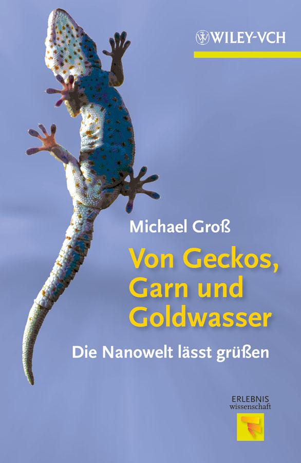 Michael Gross Von Geckos, Garn und Goldwasser. Die Nanowelt lässt grüßen