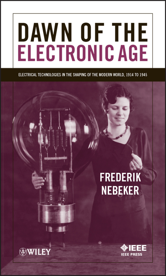 Frederik Nebeker Dawn of the Electronic Age. Electrical Technologies in the Shaping of the Modern World, 1914 to 1945 ed lipiansky electrical electronics and digital hardware essentials for scientists and engineers isbn 9781118414521