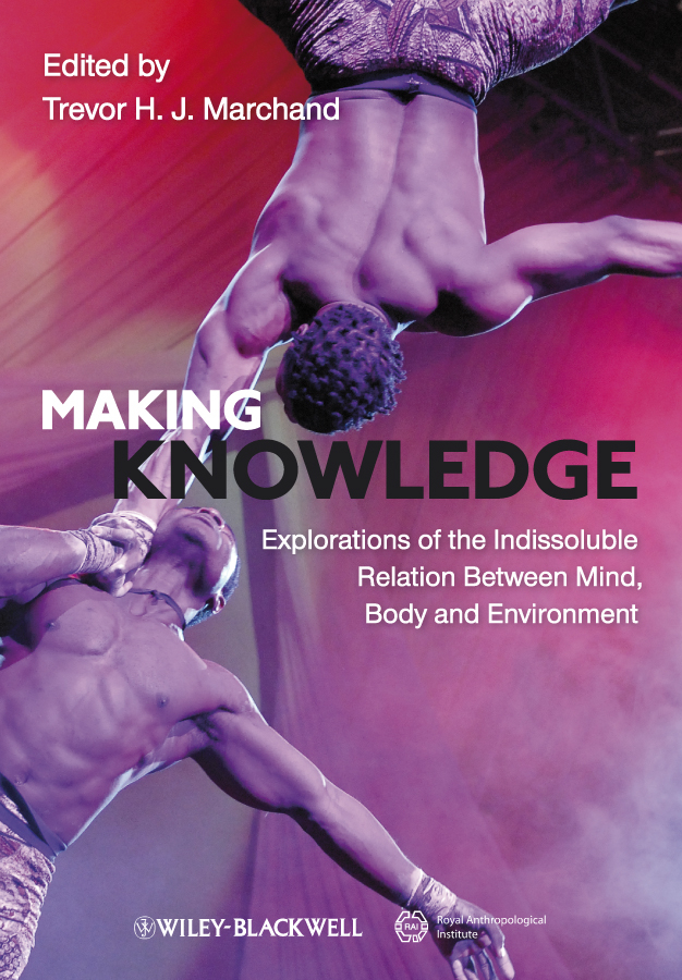 Trevor H. J. Marchand Making Knowledge. Explorations of the Indissoluble Relation between Mind, Body and Environment