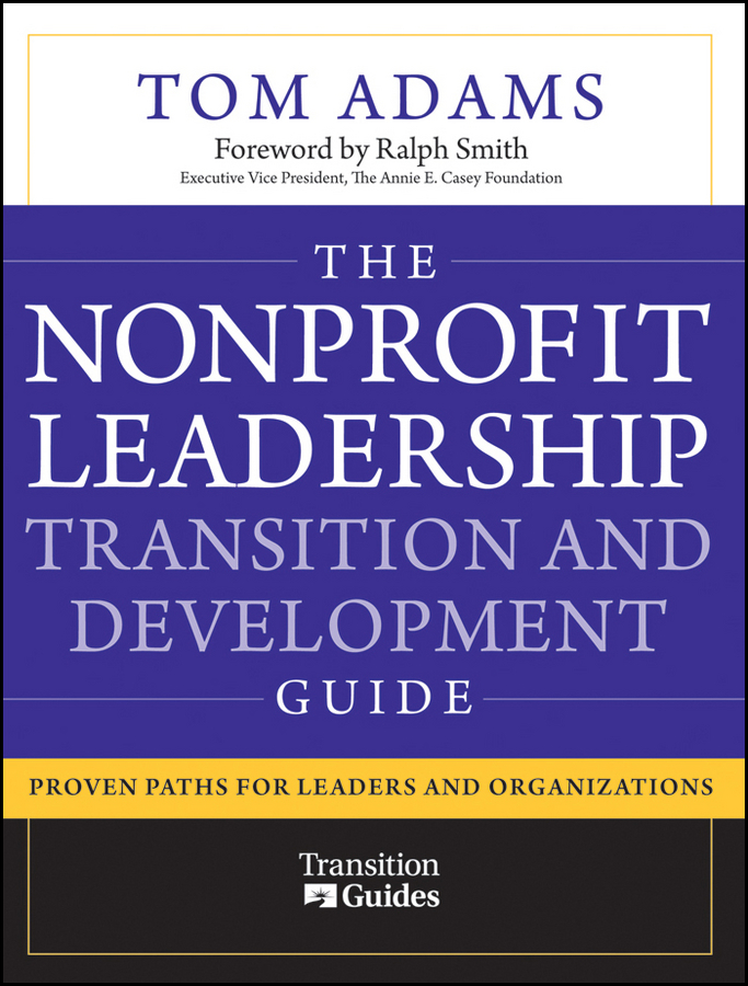 Tom Adams The Nonprofit Leadership Transition and Development Guide. Proven Paths for Leaders and Organizations
