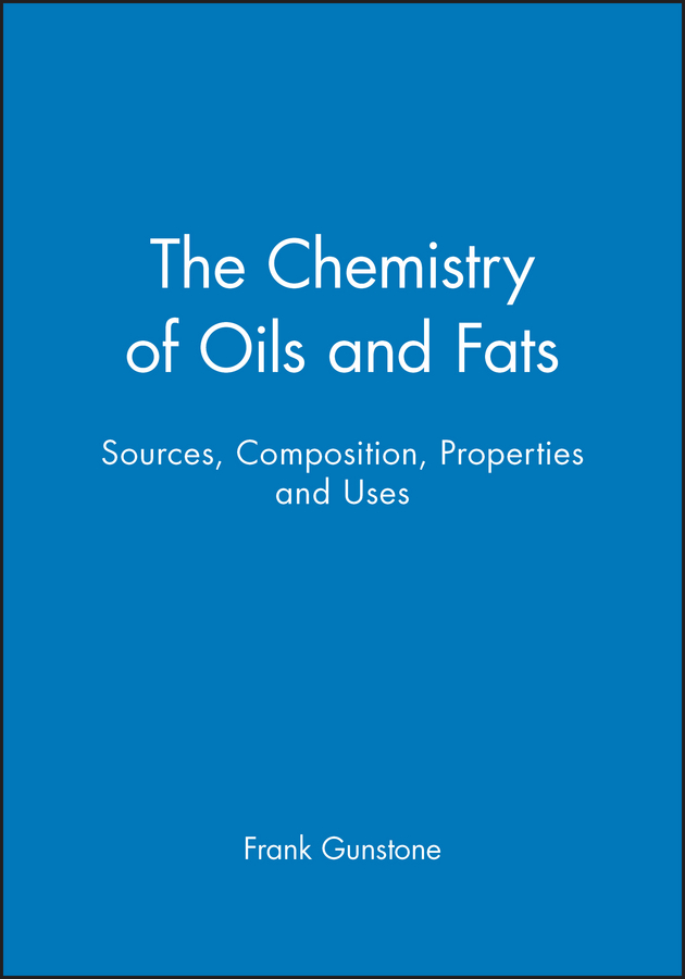 Frank Gunstone The Chemistry of Oils and Fats. Sources, Composition, Properties and Uses