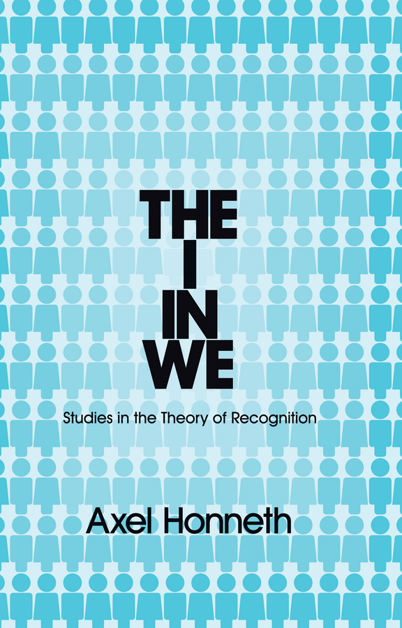 Axel Honneth The I in We. Studies in the Theory of Recognition axel honneth the i in we studies in the theory of recognition