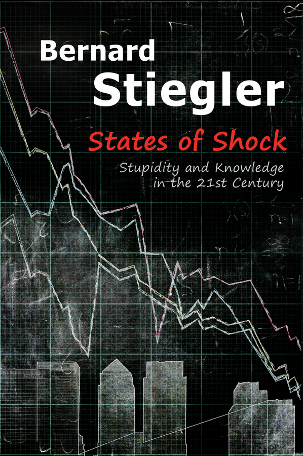 Bernard Stiegler States of Shock. Stupidity and Knowledge in the 21st Century bernard stiegler decadence of industrial democracies