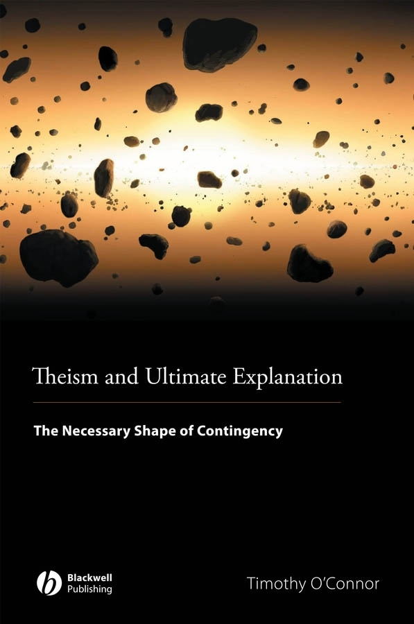Timothy O'Connor Theism and Ultimate Explanation. The Necessary Shape of Contingency