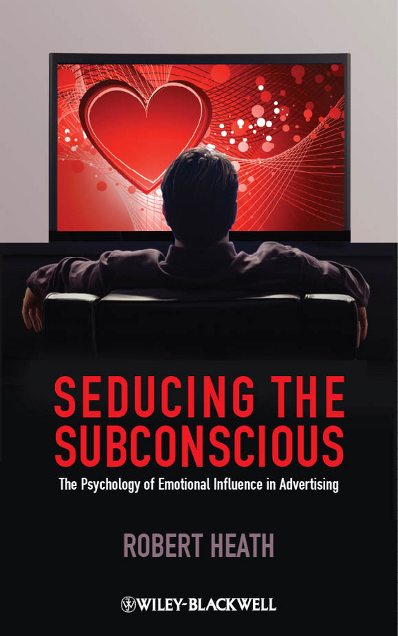 Robert Heath Seducing the Subconscious. The Psychology of Emotional Influence in Advertising georgi hristov influence of