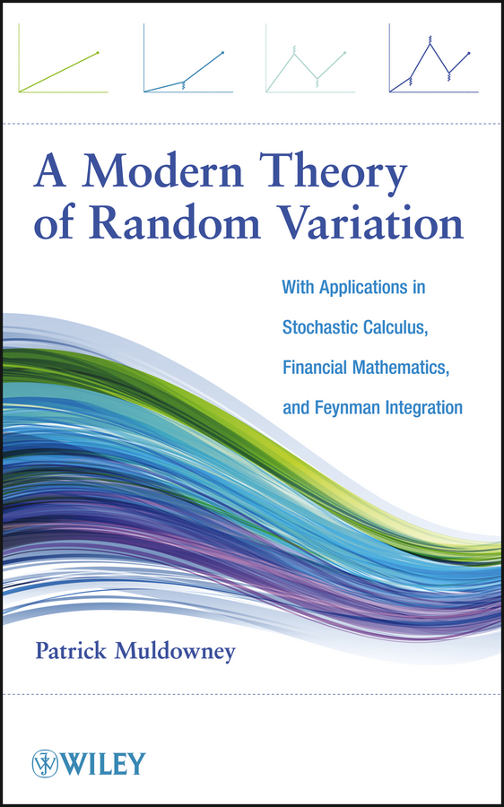 Patrick Muldowney A Modern Theory of Random Variation. With Applications in Stochastic Calculus, Financial Mathematics, and Feynman Integration the integration theory of linear ordinary differential equations