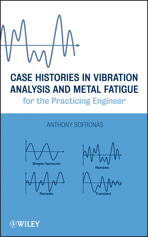Anthony Sofronas Case Histories in Vibration Analysis and Metal Fatigue for the Practicing Engineer