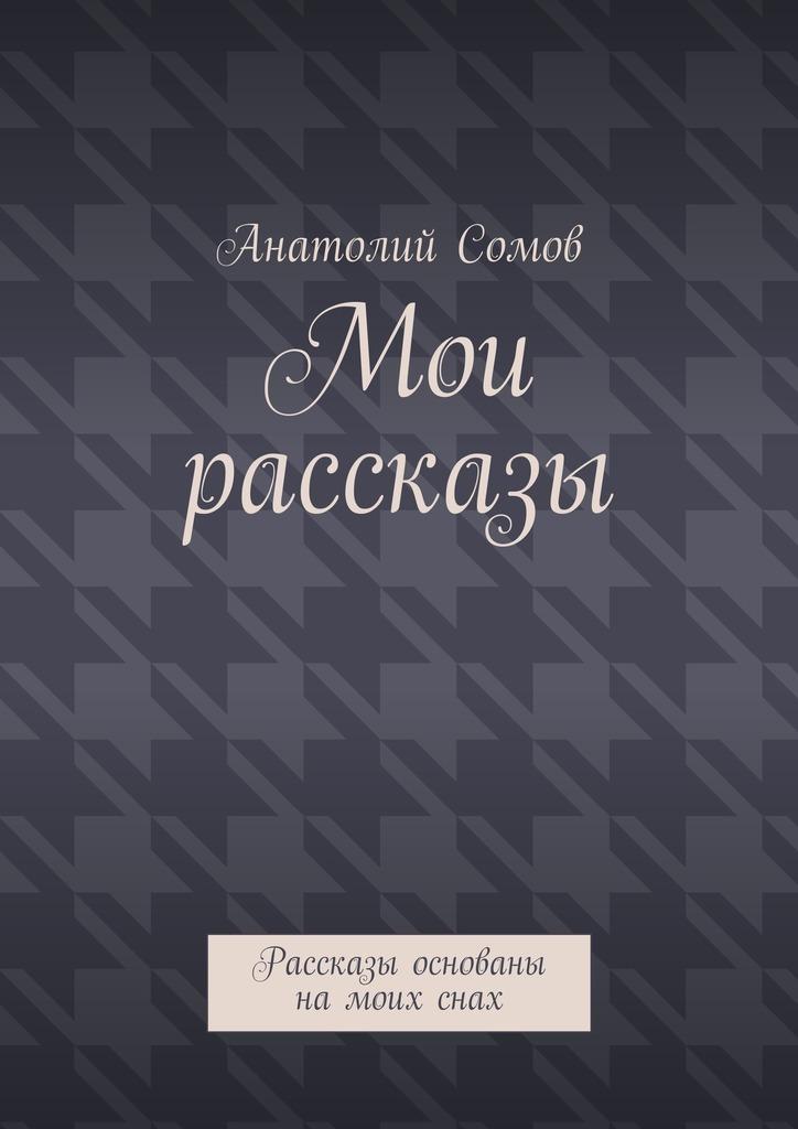 Анатолий Олегович Сомов Мои рассказы. Рассказы основаны намоихснах