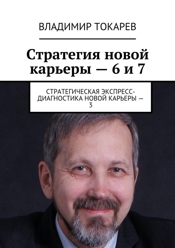 Владимир Токарев Стратегия новой карьеры – 6 и 7. Стратегическая экспресс-диагностика новой карьеры – 3 цены онлайн