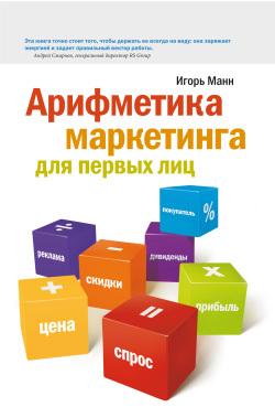 Игорь Манн Арифметика маркетинга для первых лиц игорь манн согласовано как повысить доходы компании подружив продажи и маркетинг