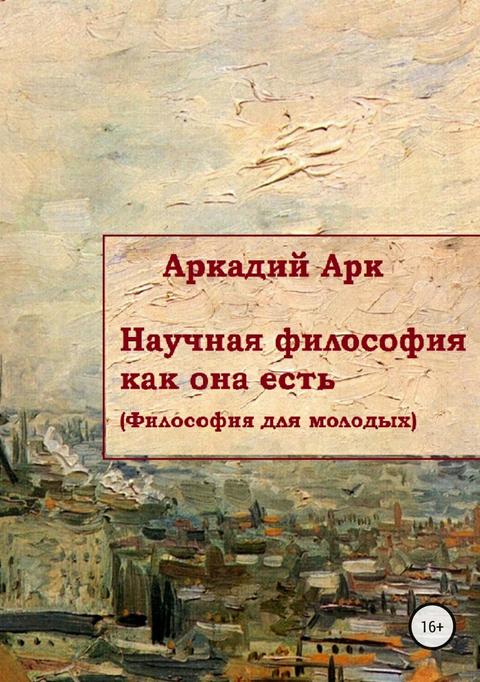 Аркадий Арк Научная философия как она есть аркадий арк критика вузовской философии на примере учебника л балашова